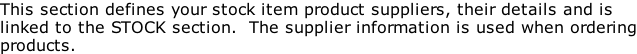 This section defines your stock item product suppliers, their details and is linked to the STOCK section.  The supplier information is used when ordering products.